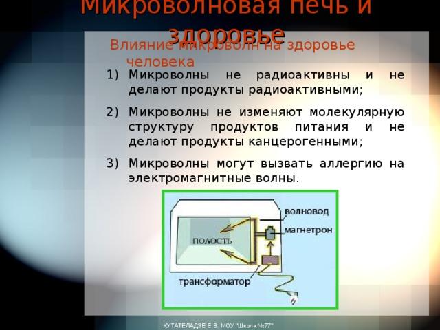 Микроволновая печь и здоровье Влияние микроволн на здоровье человека Микроволны не радиоактивны и не делают продукты радиоактивными ; Микроволны не изменяют молекулярную структуру продуктов питания и не делают продукты канцерогенными ; Микроволны могут вызвать аллергию на электромагнитные волны . КУТАТЕЛАДЗЕ Е.В. МОУ