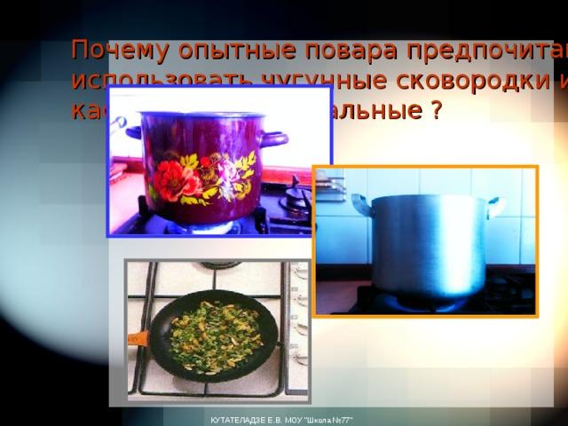 Почему опытные повара предпочитают использовать чугунные сковородки и кастрюли, а не остальные ? КУТАТЕЛАДЗЕ Е.В. МОУ
