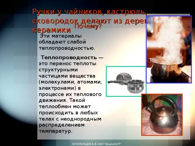 Ручки у чайников, кастрюль, сковородок делают из дерева, или керамики  Почему?  Эти материалы обладают слабой теплопроводностью. .  Теплопроводность — это перенос теплоты структурными частицами вещества (молекулами, атомами, электронами) в процессе их теплового движения. Такой теплообмен может происходить в любых телах с неоднородным распределением температур. КУТАТЕЛАДЗЕ Е.В. МОУ