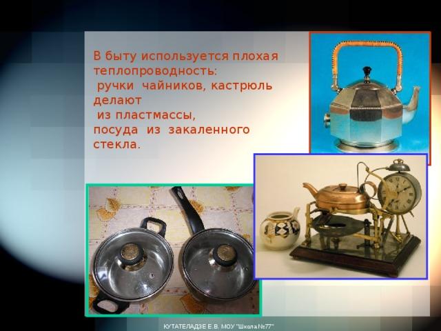 В быту используется плохая теплопроводность:  ручки чайников, кастрюль делают  из пластмассы,  посуда из закаленного стекла.   КУТАТЕЛАДЗЕ Е.В. МОУ