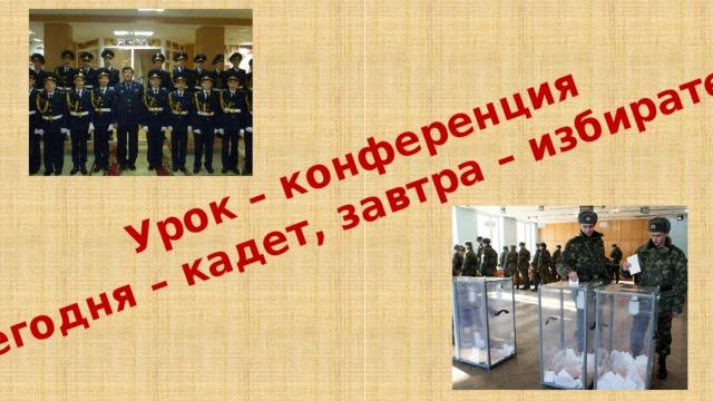 Урок – конференция «Сегодня – кадет, завтра – избиратель»