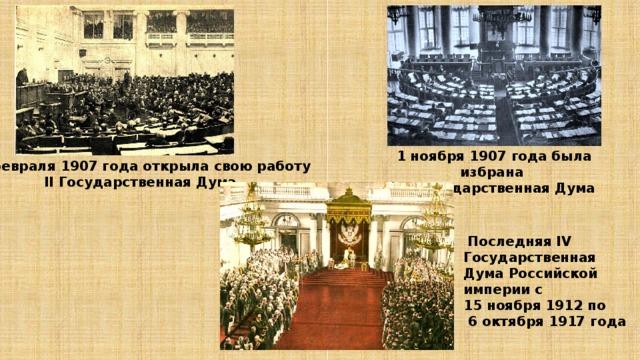 1 ноября 1907 года была избрана III Государственная Дума 20 февраля 1907 года открыла свою работу  II Государственная Дума  Последняя IV Государственная Дума Российской империи с 15 ноября 1912 по  6 октября 1917 года