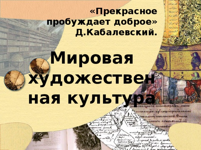 «Прекрасное пробуждает доброе»  Д.Кабалевский. Мировая художественная культура