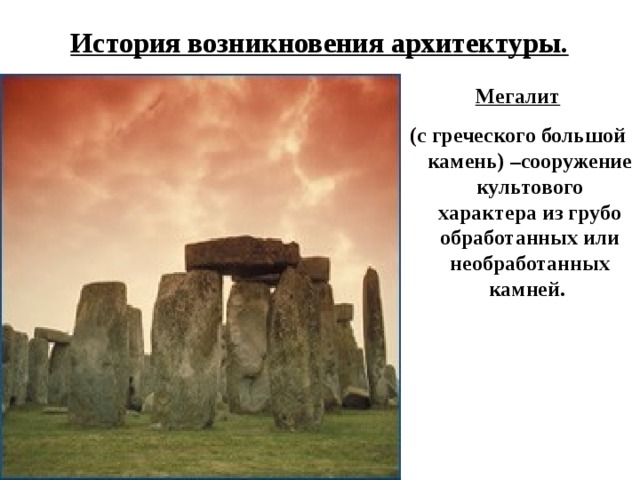 История возникновения архитектуры. Мегалит (с греческого большой камень) –сооружение культового характера из грубо обработанных или необработанных камней.