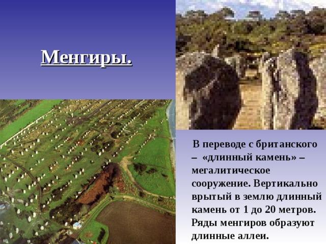Менгиры.  В переводе с британского – «длинный камень» – мегалитическое сооружение. Вертикально врытый в землю длинный камень от 1 до 20 метров. Ряды менгиров образуют длинные аллеи.