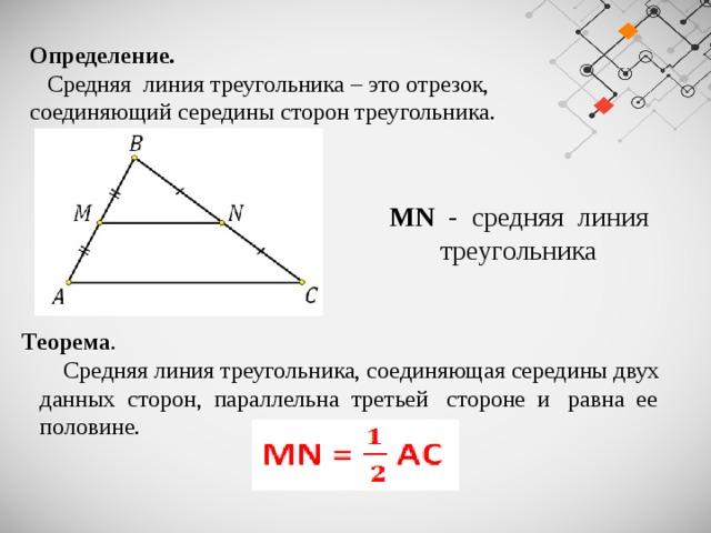 Определение.   Средняя линия треугольника – это отрезок, соединяющий середины сторон треугольника. MN - средняя линия треугольника Теорема .  Средняя линия треугольника, соединяющая середины двух  данных сторон, параллельна третьей стороне и равна ее  половине.