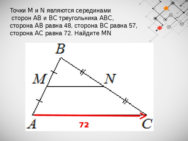 Точки M и N являются серединами  сторон AB и BC треугольника ABC , сторона AB равна 48, сторона BC равна 57, сторона AC равна 72. Найдите MN .   72