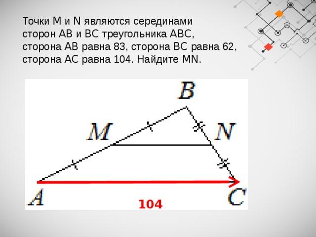 Точки M и N являются серединами сторон AB и BC треугольника ABC , сторона AB равна 83, сторона BC равна 62, сторона AC равна 104. Найдите MN .  104