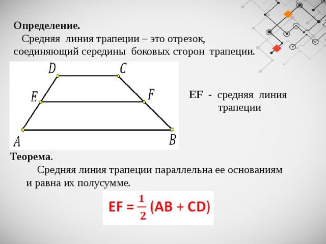 Определение.   Средняя линия трапеции – это отрезок, соединяющий середины боковых сторон трапеции.  EF - средняя линия  трапеции Теорема .  Средняя линия трапеции параллельна ее основаниям  и равна их полусумме.