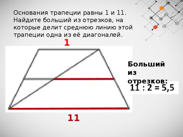 Основания трапеции равны 1 и 11. Найдите больший из отрезков, на которые делит среднюю линию этой трапеции одна из её диагоналей.  1 Больший из отрезков:   11