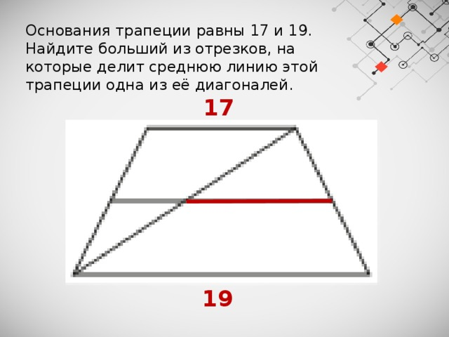 Основания трапеции равны 17 и 19. Найдите больший из отрезков, на которые делит среднюю линию этой трапеции одна из её диагоналей.  17  19
