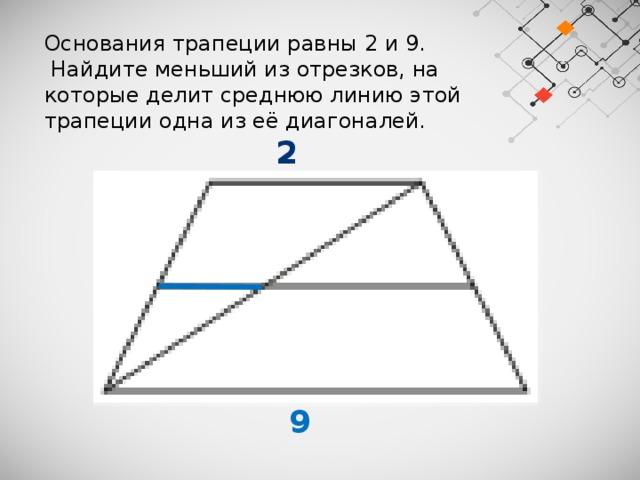 Основания трапеции равны 2 и 9.  Найдите меньший из отрезков, на которые делит среднюю линию этой трапеции одна из её диагоналей.  2  9