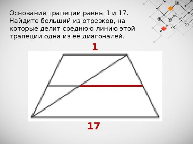 Основания трапеции равны 1 и 17. Найдите больший из отрезков, на которые делит среднюю линию этой трапеции одна из её диагоналей.  1  17