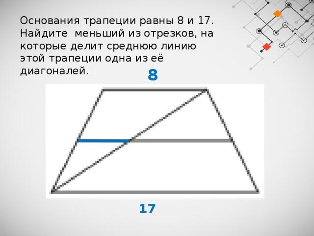 Основания трапеции равны 8 и 17. Найдите меньший из отрезков, на которые делит среднюю линию этой трапеции одна из её диагоналей.  8  17