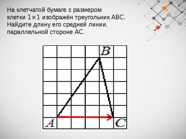На клетчатой бумаге с размером клетки 1×1 изображён треугольник ABC . Найдите длину его средней линии, параллельной стороне AC .