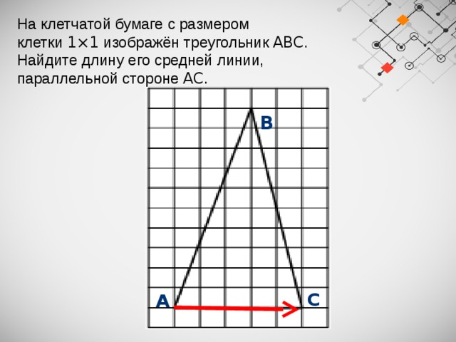 На клетчатой бумаге с размером клетки 1×1 изображён треугольник ABC . Найдите длину его средней линии, параллельной стороне AC .  В  С  А
