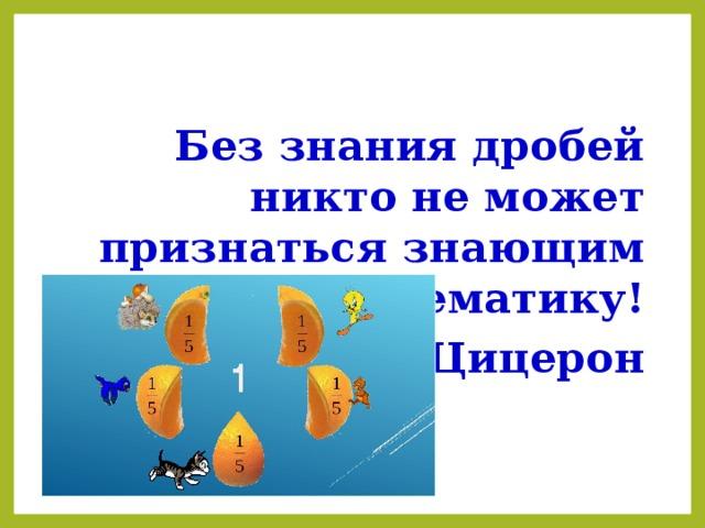 Без знания дробей никто не может признаться знающим математику! Цицерон