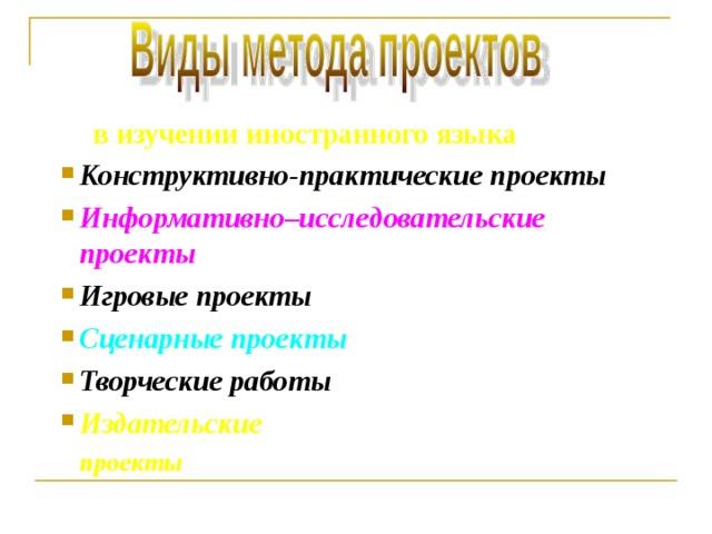 в изучении иностранного языка Конструктивно-практические проекты Информативно–исследовательские проекты  Игровые проекты Сценарные проекты Творческие работы Издательские  проекты
