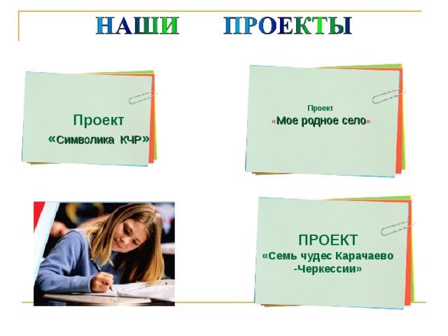 Проект « Мое родное село » Проект « Символика КЧР » ПРОЕКТ «Семь чудес Карачаево -Черкессии»