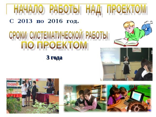 С 2013 по 2016 год.    3 года