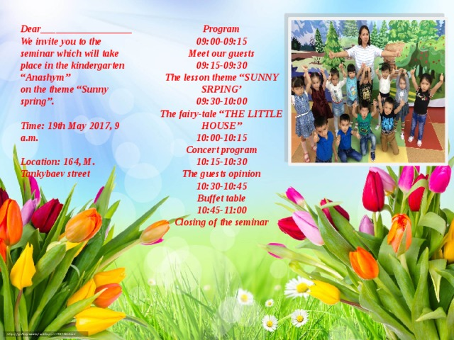 "Program Dear__________________ We invite you to the seminar which will take place in the kindergarten ""Anashym"" 09:00-09:15 Meet our guests on the theme ""Sunny spring"".    09:15-09:30 The lesson theme ""SUNNY SRPING' Time: 19th May 2017, 9 a.m. 09:30-10:00   Location: 164, M. Tankybaev street The fairy-tale ""THE LITTLE HOUSE""   10:00-10:15 Concert program 10:15-10:30 The guests opinion 10:30-10:45 Buffet table 10:45-11:00 Closing of the seminar"