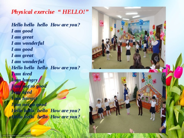 "Physical exercise "" HELLO!""  Hello hello hello How are you? I am good   I am great   I am wonderful   I am good I am great I am wonderful Hello hello hello How are you? I am tired   I am hungry   I am not so good  I am tired I am hungry I am not so good Hello hello hello How are you? Hello hello hello How are you?"