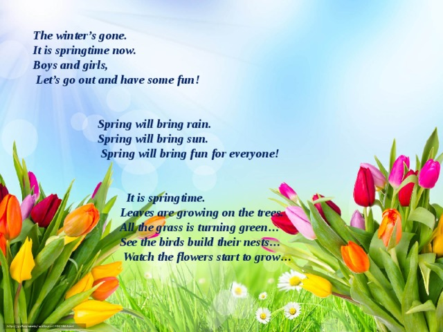 The winter's gone.    It is springtime now.  Boys and girls,  Let's go out and have some fun!     Spring will bring rain.  Spring will bring sun.  Spring will bring fun for everyone!      It is springtime.  Leaves are growing on the trees.  All the grass is turning green…  See the birds build their nests…  Watch the flowers start to grow…