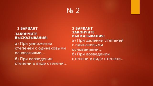 № 2 2 ВАРИАНТ ЗАКОНЧИТЕ ВЫСКАЗЫВАНИЯ: а) При делении степеней с одинаковыми основаниями… б) При возведении степени в виде степени…  1 ВАРИАНТ ЗАКОНЧИТЕ ВЫСКАЗЫВАНИЯ: а) При умножении степеней с одинаковыми основаниями… б) При возведении степени в виде степени…