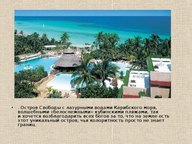 . Остров Свободы слазурными водами Карибского моря, волшебными «белоснежными»кубинскими пляжами, так ихочется возблагодарить всех боговзато, что наземле есть этот уникальный остров, чья колоритность просто незнает границ.