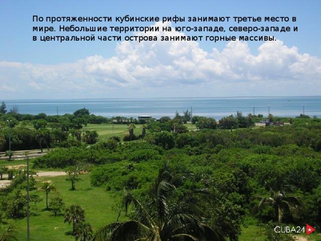 По протяженности кубинские рифы занимают третье место в мире. Небольшие территории на юго-западе, северо-западе и в центральной части острова занимают горные массивы.