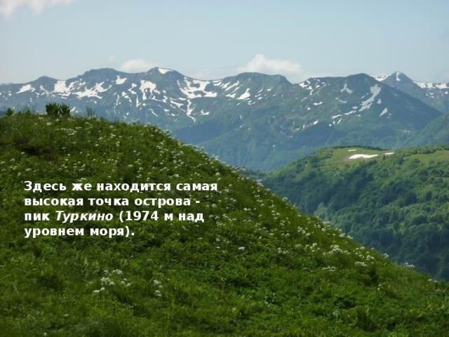 Здесь же находится самая высокая точка острова - пик Туркино (1974 м над уровнем моря).