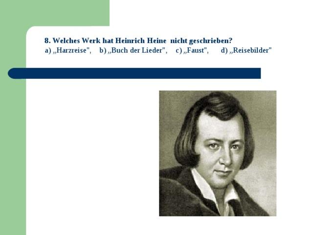 """8 . Welches Werk hat Heinrich Heine nicht geschrieben? a) """"Harzreise"""