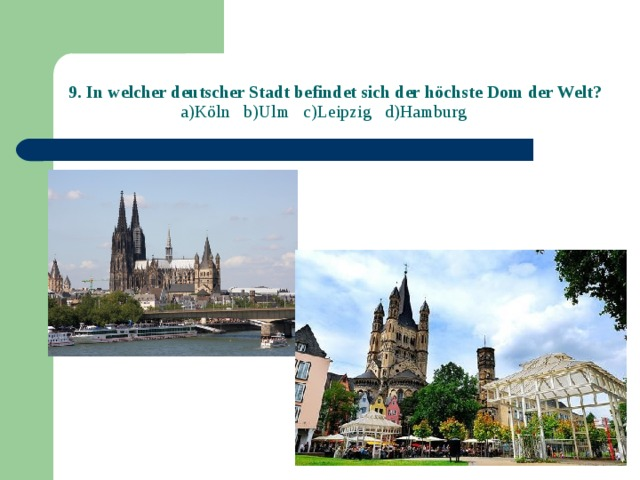 9. In welcher deutscher Stadt befindet sich der höchste Dom der Welt?  a)Köln b)Ulm c)Leipzig d)Hamburg