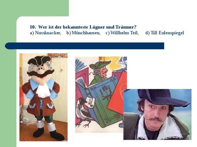 10. Wer ist der bekannteste Lügner und Träumer? a) Nussknacker, b) Münchhausen, c) Willhelm Teil, d) Till Eulenspiegel