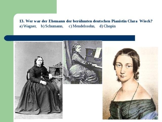 13.  Wer war der Ehemann der berühmten deutschen Pianistin Clara Wieck? a) Wagner, b) Schumann, c) Mendelssohn, d) Chopin