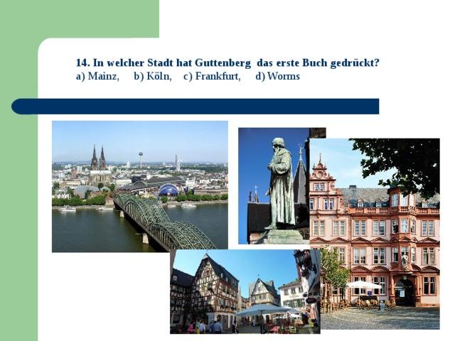 14. In welcher Stadt hat Guttenberg das erste Buch gedrückt? a) Mainz, b) Köln, c) Frankfurt, d) Worms