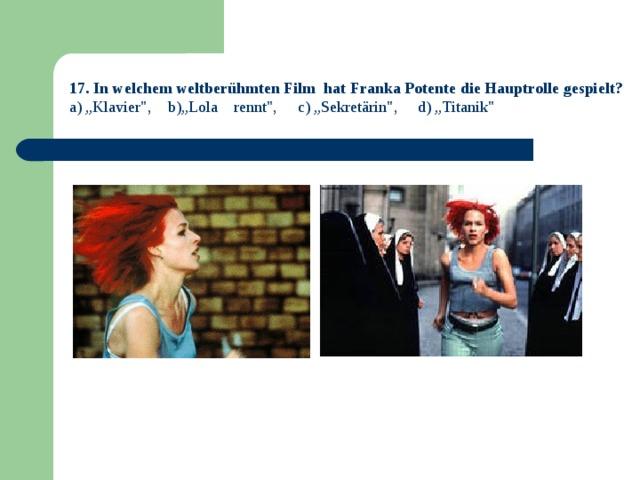 "17. In welchem weltberühmten Film hat Franka Potente die Hauptrolle gespielt? a) ""Klavier"