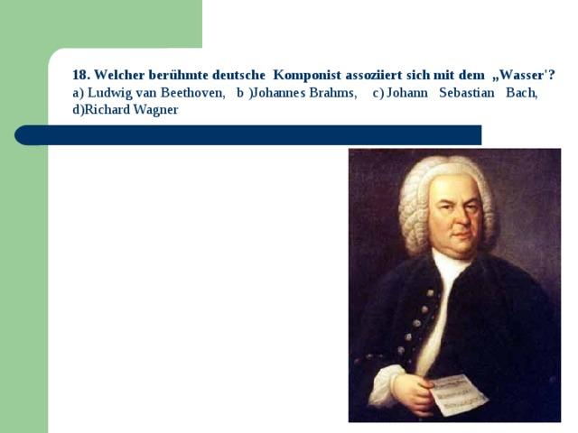"18. Welcher berühmte deutsche Komponist assoziiert sich mit dem ""Wasser'? a) Ludwig van Beethoven, b )Johannes Brahms, c) Johann Sebastian Bach, d)Richard Wagner"