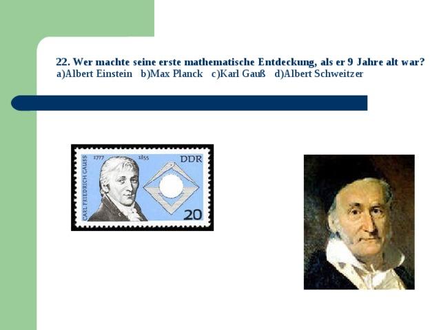 22. Wer machte seine erste mathematische Entdeckung, als er 9 Jahre alt war?  a)Albert Einstein b)Max Planck c)Karl Gauß d)Albert Schweitzer