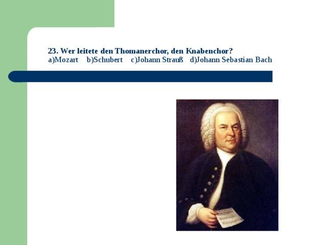 23. Wer leitete den Thomanerchor, den Knabenchor?  a)Mozart b)Schubert c)Johann Strauß d)Johann Sebastian Bach