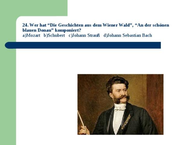 """24. Wer hat """"Die Geschichten aus dem Wiener Wald"""", """"An der schönen blauen Donau"""" komponiert?  a)Mozart b)Schubert c)Johann Strauß d)Johann Sebastian Bach"""