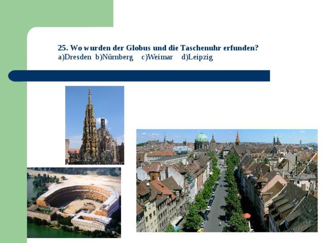 25. Wo wurden der Globus und die Taschenuhr erfunden?  a)Dresden b)Nürnberg c)Weimar d)Leipzig