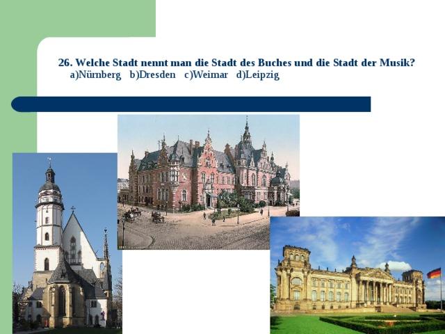 26. Welche Stadt nennt man die Stadt des Buches und die Stadt der Musik?   a)Nürnberg b)Dresden c)Weimar d)Leipzig