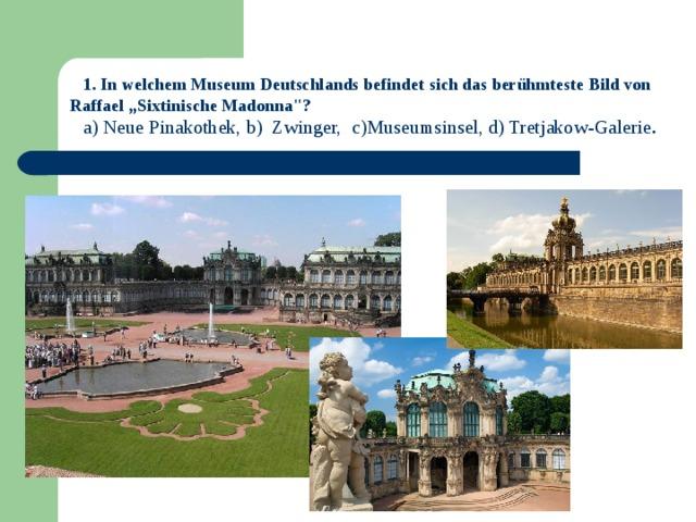 """1. In welchem Museum Deutschlands befindet sich das berühmteste Bild von  Raffael """"Sixtinische Madonna"""