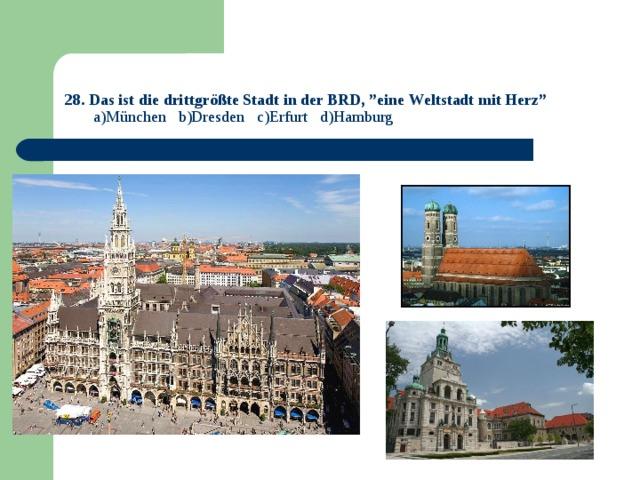 """28. Das ist die drittgrößte Stadt in der BRD, """"eine Weltstadt mit Herz""""   a)München b)Dresden c)Erfurt d)Hamburg"""