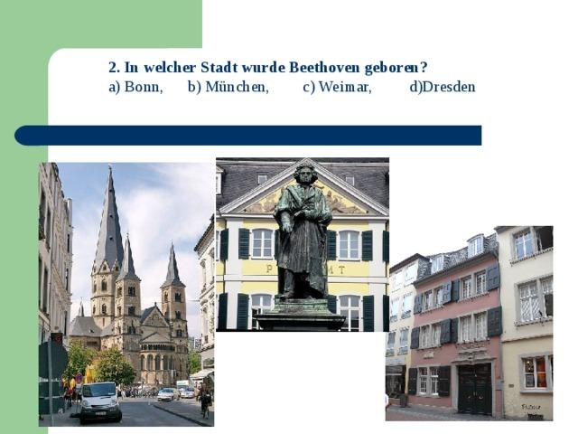 2. In welcher Stadt wurde Beethoven geboren? a) Bonn, b) München, c) Weimar,  d)Dresden