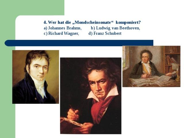"""4 . Wer hat die """"Mondscheinsonate"""" komponiert?  Johannes Brahms, b) Ludwig van Beethoven, c) Richard Wagner, d) Franz Schubert"""
