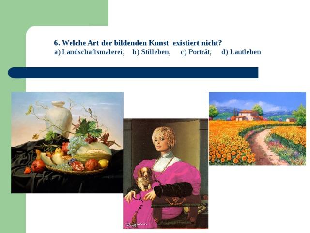 6. Welche Art der bildenden Kunst existiert nicht? a) Landschaftsmalerei, b) Stilleben, c) Porträt, d) Lautleben