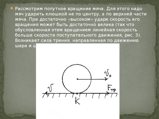 Рассмотрим попутное вращение мяча. Для этого надо мяч ударить клюшкой не по центру, а по верхней части мяча. При достаточно «высоком» ударе скорость его вращения может быть достаточно велика (так что обусловленная этим вращением линейная скорость больше скорости поступательного движения, рис. 3). Возникает сила трения, направленная по движению шара и шар движется с ускорением.