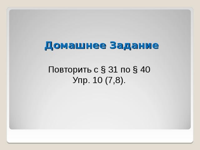Домашнее Задание Повторить с § 31 по § 40 Упр. 10 (7,8).